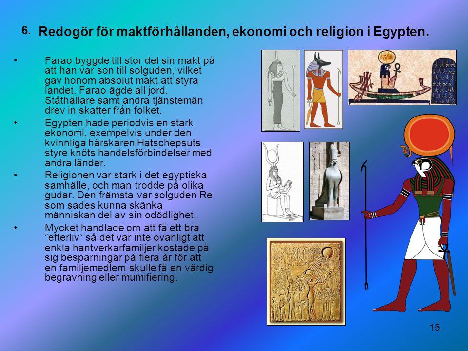 15 Redogör för maktförhållanden, ekonomi och religion i Egypten. Farao byggde till stor del sin makt på att han var son till solguden, vilket gav hono