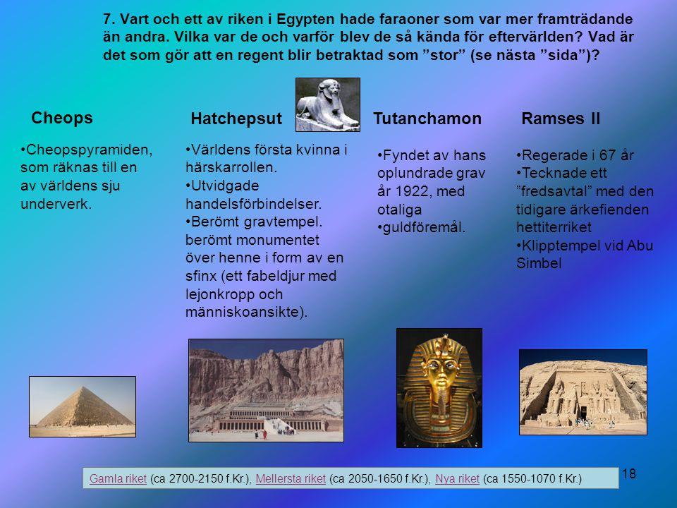 18 7. Vart och ett av riken i Egypten hade faraoner som var mer framträdande än andra. Vilka var de och varför blev de så kända för eftervärlden? Vad