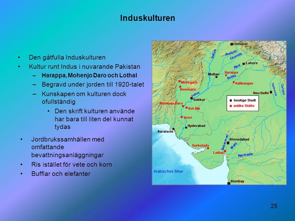 25 Induskulturen Den gåtfulla Induskulturen Kultur runt Indus i nuvarande Pakistan –Harappa, Mohenjo Daro och Lothal –Begravd under jorden till 1920-t
