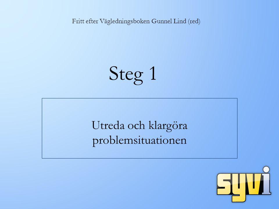 Steg 1 Utreda och klargöra problemsituationen Fritt efter Vägledningsboken Gunnel Lind (red)