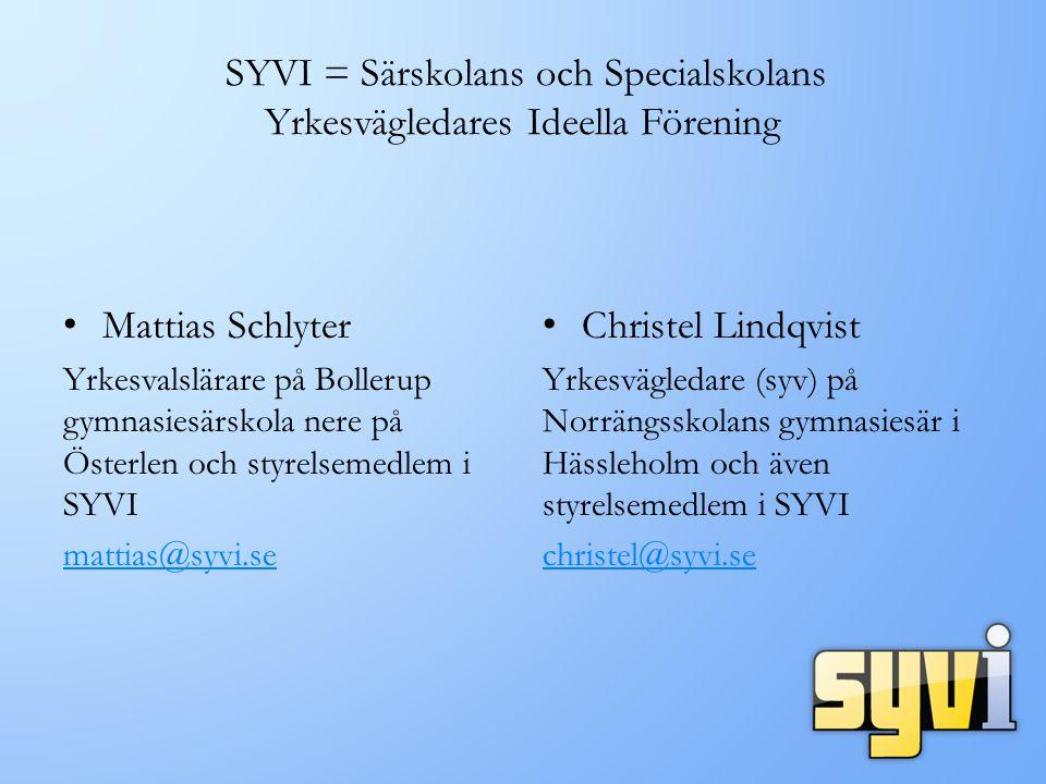 SYVI = Särskolans och Specialskolans Yrkesvägledares Ideella Förening Mattias Schlyter Yrkesvalslärare på Bollerup gymnasiesärskola nere på Österlen och styrelsemedlem i SYVI mattias@syvi.se Christel Lindqvist Yrkesvägledare (syv) på Norrängsskolans gymnasiesär i Hässleholm och även styrelsemedlem i SYVI christel@syvi.se