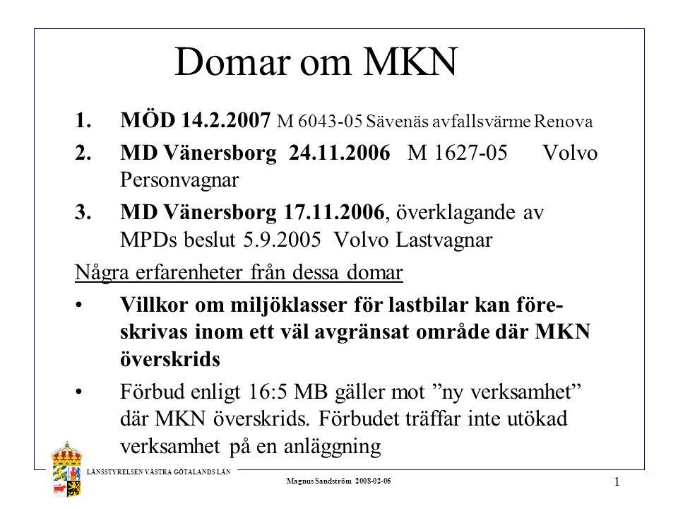 LÄNSSTYRELSEN VÄSTRA GÖTALANDS LÄN Magnus Sandström 2008-02-06 1 Domar om MKN 1.MÖD 14.2.2007 M 6043-05 Sävenäs avfallsvärme Renova 2.MD Vänersborg 24.11.2006 M 1627-05 Volvo Personvagnar 3.MD Vänersborg 17.11.2006, överklagande av MPDs beslut 5.9.2005 Volvo Lastvagnar Några erfarenheter från dessa domar Villkor om miljöklasser för lastbilar kan före- skrivas inom ett väl avgränsat område där MKN överskrids Förbud enligt 16:5 MB gäller mot ny verksamhet där MKN överskrids.