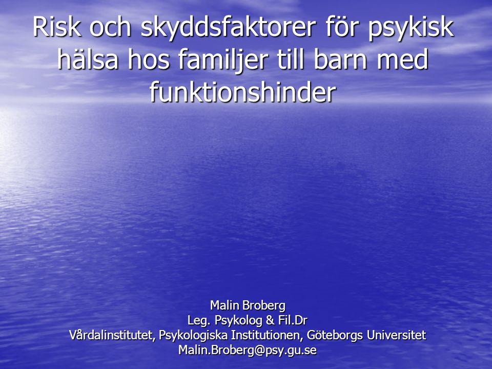 Risk och skyddsfaktorer för psykisk hälsa hos familjer till barn med funktionshinder Malin Broberg Leg. Psykolog & Fil.Dr Vårdalinstitutet, Psykologis