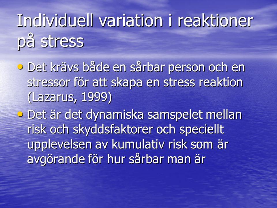 Individuell variation i reaktioner på stress Det krävs både en sårbar person och en stressor för att skapa en stress reaktion (Lazarus, 1999) Det krävs både en sårbar person och en stressor för att skapa en stress reaktion (Lazarus, 1999) Det är det dynamiska samspelet mellan risk och skyddsfaktorer och speciellt upplevelsen av kumulativ risk som är avgörande för hur sårbar man är Det är det dynamiska samspelet mellan risk och skyddsfaktorer och speciellt upplevelsen av kumulativ risk som är avgörande för hur sårbar man är