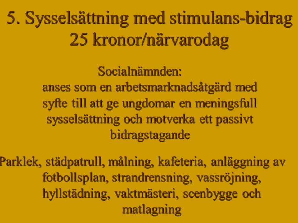 5. Sysselsättning med stimulans-bidrag 25 kronor/närvarodag Socialnämnden: anses som en arbetsmarknadsåtgärd med syfte till att ge ungdomar en menings