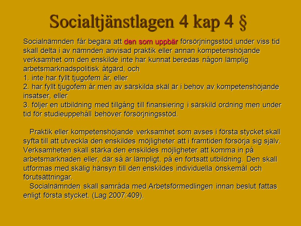 Socialtjänstlagen 4 kap 4 § Socialnämnden får begära att den som uppbär försörjningsstöd under viss tid skall delta i av nämnden anvisad praktik eller