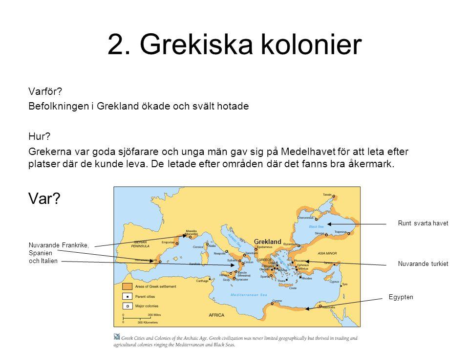 2. Grekiska kolonier Varför? Befolkningen i Grekland ökade och svält hotade Hur? Grekerna var goda sjöfarare och unga män gav sig på Medelhavet för at