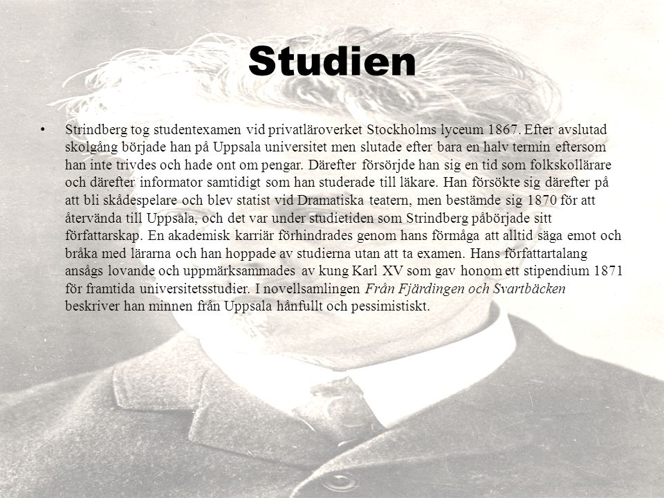 Studien Strindberg tog studentexamen vid privatläroverket Stockholms lyceum 1867. Efter avslutad skolgång började han på Uppsala universitet men sluta