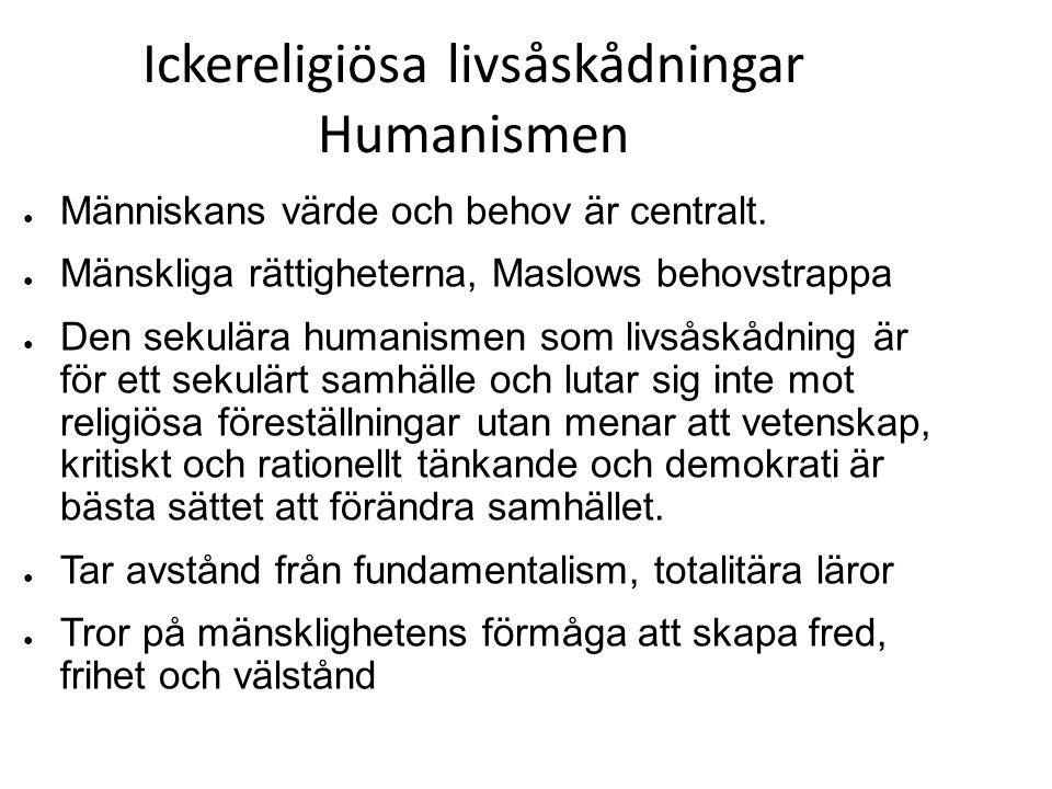 Ickereligiösa livsåskådningar Humanismen ● Människans värde och behov är centralt. ● Mänskliga rättigheterna, Maslows behovstrappa ● Den sekulära huma