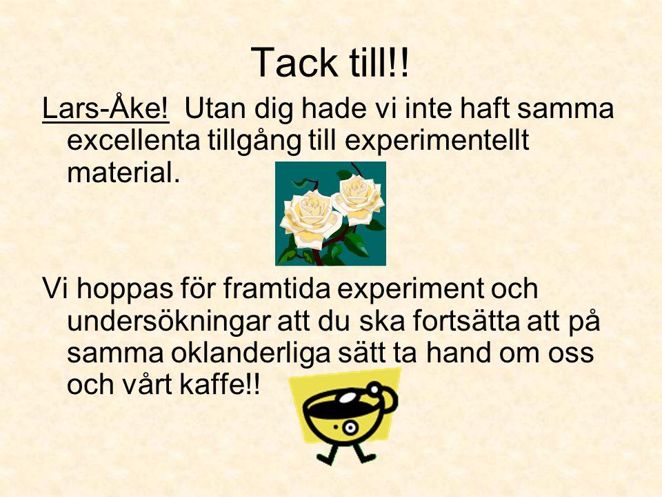 Tack till!! Lars-Åke! Utan dig hade vi inte haft samma excellenta tillgång till experimentellt material. Vi hoppas för framtida experiment och undersö