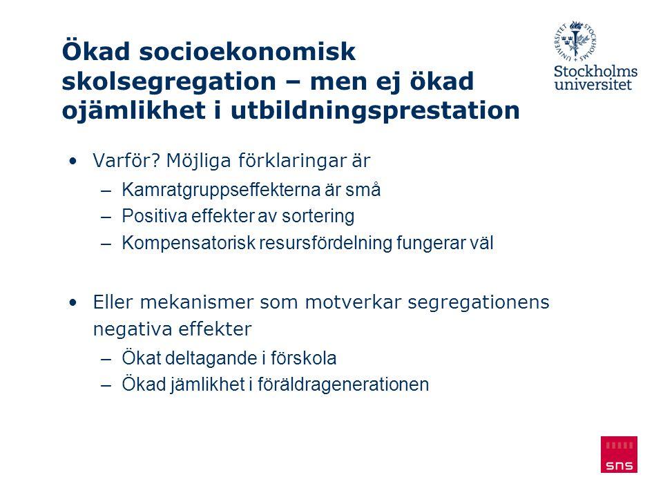 Ökad socioekonomisk skolsegregation – men ej ökad ojämlikhet i utbildningsprestation Varför? Möjliga förklaringar är –Kamratgruppseffekterna är små –P