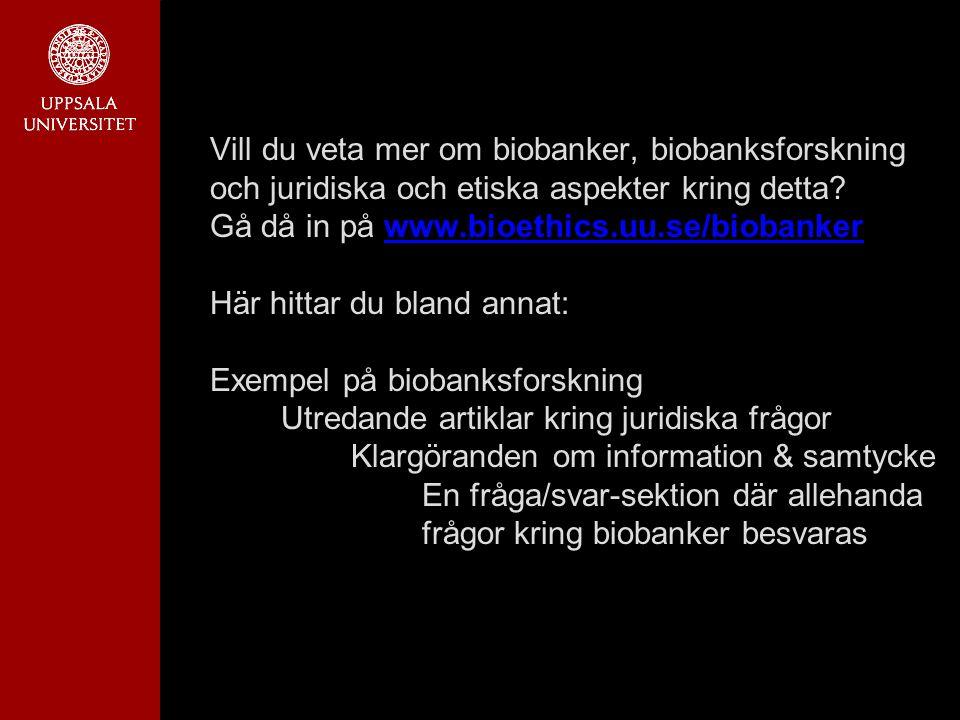 Vill du veta mer om biobanker, biobanksforskning och juridiska och etiska aspekter kring detta? Gå då in på www.bioethics.uu.se/biobanker Här hittar d
