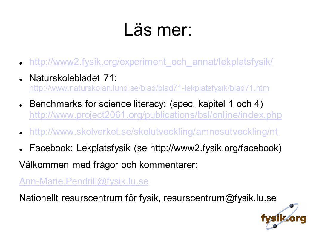 Läs mer: http://www2.fysik.org/experiment_och_annat/lekplatsfysik/ Naturskolebladet 71: http://www.naturskolan.lund.se/blad/blad71-lekplatsfysik/blad71.htm http://www.naturskolan.lund.se/blad/blad71-lekplatsfysik/blad71.htm Benchmarks for science literacy: (spec.