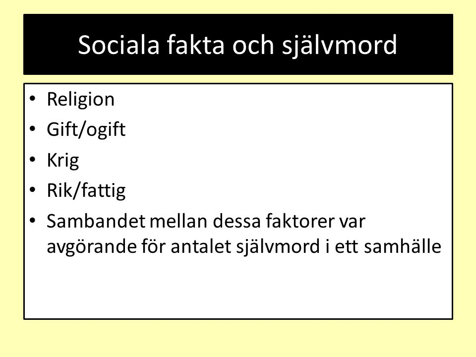 Sociala fakta och självmord Religion Gift/ogift Krig Rik/fattig Sambandet mellan dessa faktorer var avgörande för antalet självmord i ett samhälle
