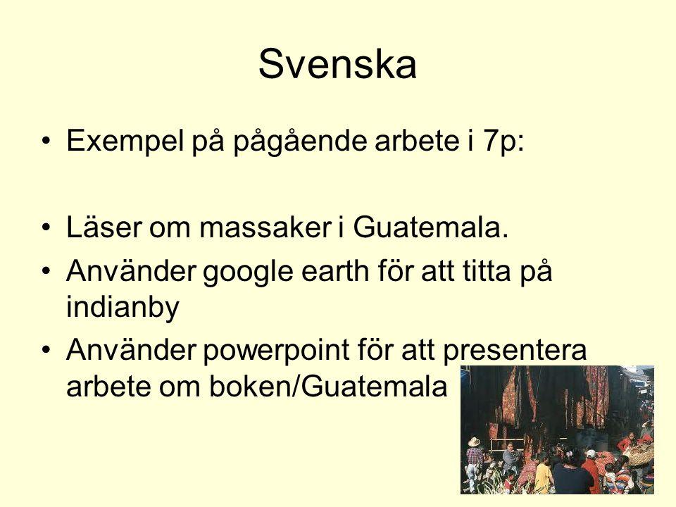 Svenska Exempel på pågående arbete i 7p: Läser om massaker i Guatemala. Använder google earth för att titta på indianby Använder powerpoint för att pr