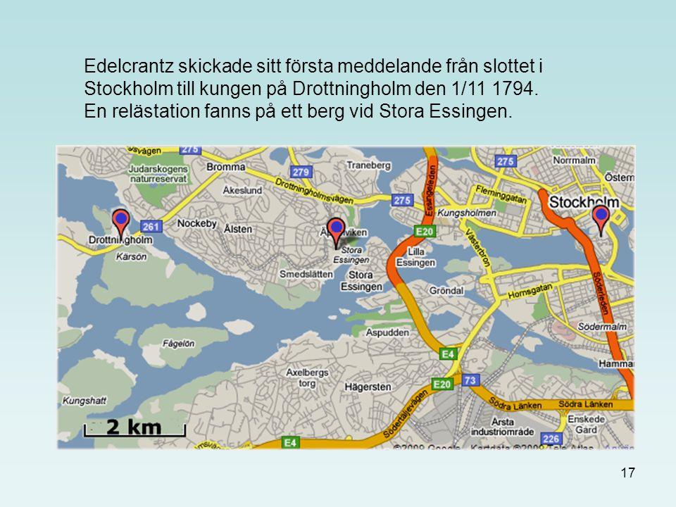 17 Edelcrantz skickade sitt första meddelande från slottet i Stockholm till kungen på Drottningholm den 1/11 1794. En relästation fanns på ett berg vi