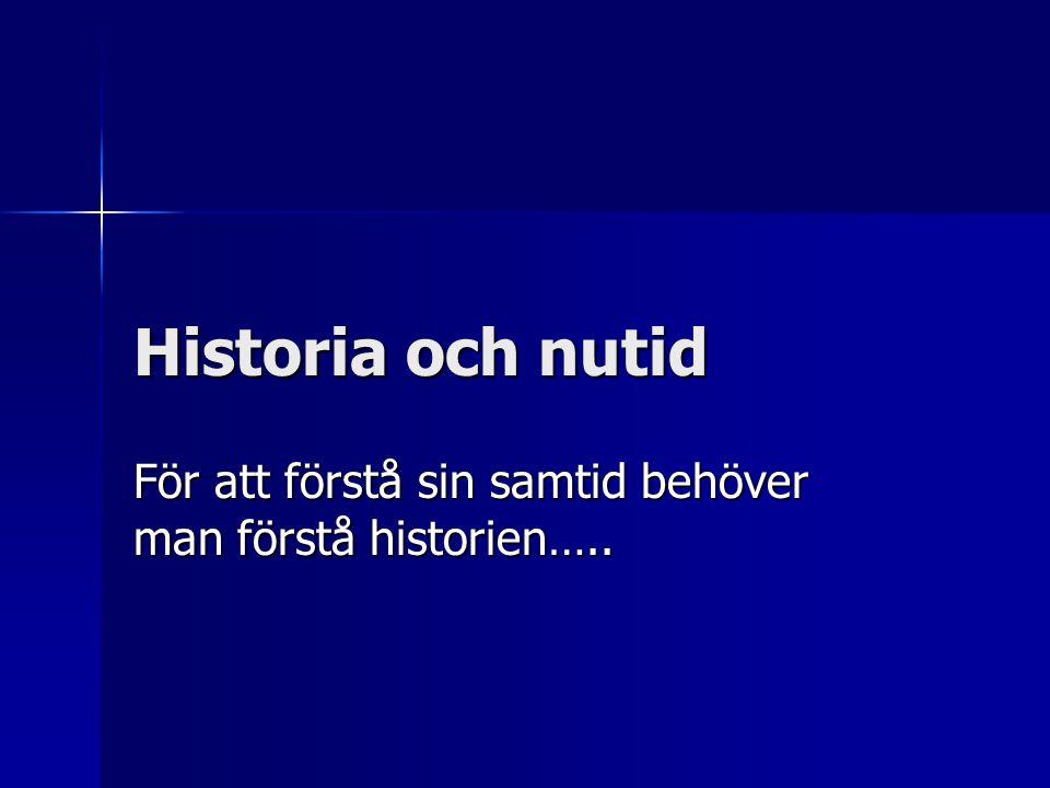 Historia och nutid För att förstå sin samtid behöver man förstå historien…..