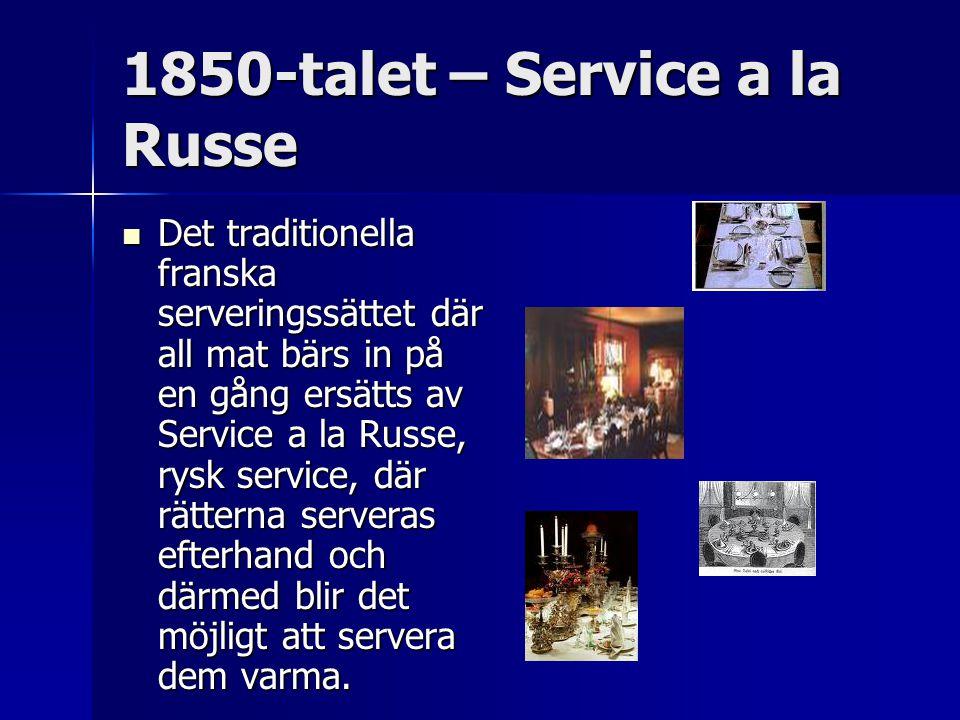 1850-talet – Service a la Russe Det traditionella franska serveringssättet där all mat bärs in på en gång ersätts av Service a la Russe, rysk service, där rätterna serveras efterhand och därmed blir det möjligt att servera dem varma.