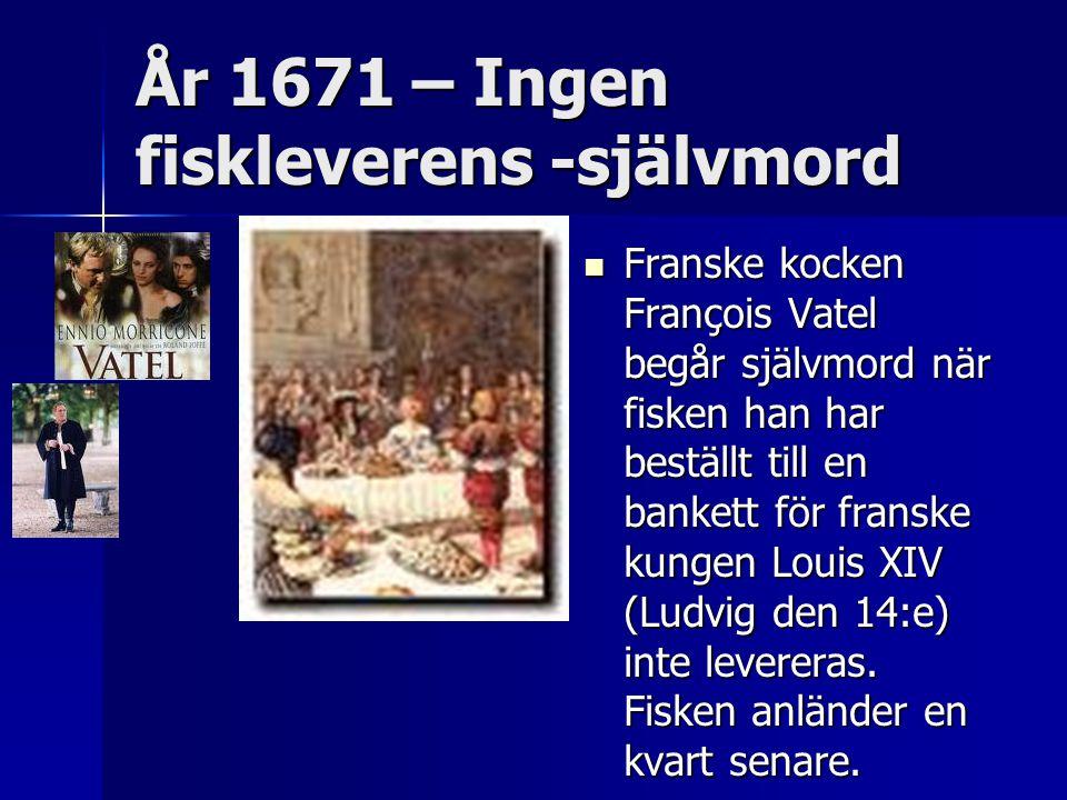År 1671 – Ingen fiskleverens -självmord Franske kocken François Vatel begår självmord när fisken han har beställt till en bankett för franske kungen Louis XIV (Ludvig den 14:e) inte levereras.