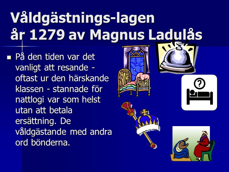 Våldgästnings-lagen år 1279 av Magnus Ladulås På den tiden var det vanligt att resande - oftast ur den härskande klassen - stannade för nattlogi var som helst utan att betala ersättning.