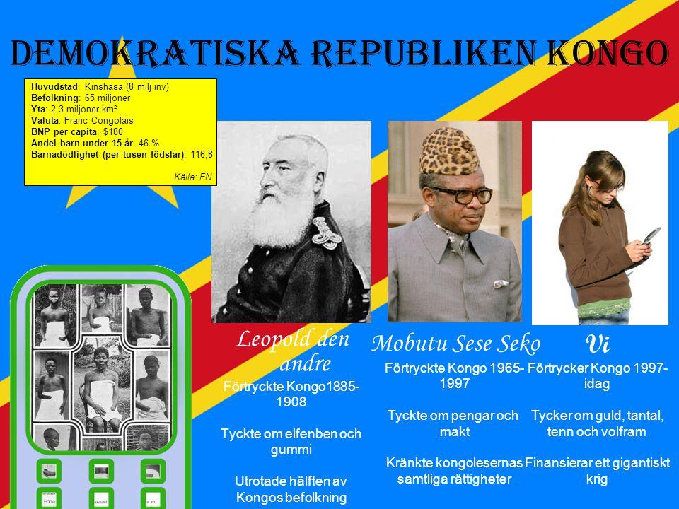 Demokratiska Republiken Kongo Leopold den andre Förtryckte Kongo1885- 1908 Tyckte om elfenben och gummi Utrotade hälften av Kongos befolkning Mobutu Sese Seko Förtryckte Kongo 1965- 1997 Tyckte om pengar och makt Kränkte kongolesernas samtliga rättigheter Vi Förtrycker Kongo 1997- idag Tycker om guld, tantal, tenn och volfram Finansierar ett gigantiskt krig Huvudstad: Kinshasa (8 milj inv) Befolkning: 65 miljoner Yta: 2,3 miljoner km² Valuta: Franc Congolais BNP per capita: $180 Andel barn under 15 år: 46 % Barnadödlighet (per tusen födslar): 116,8 Källa: FN