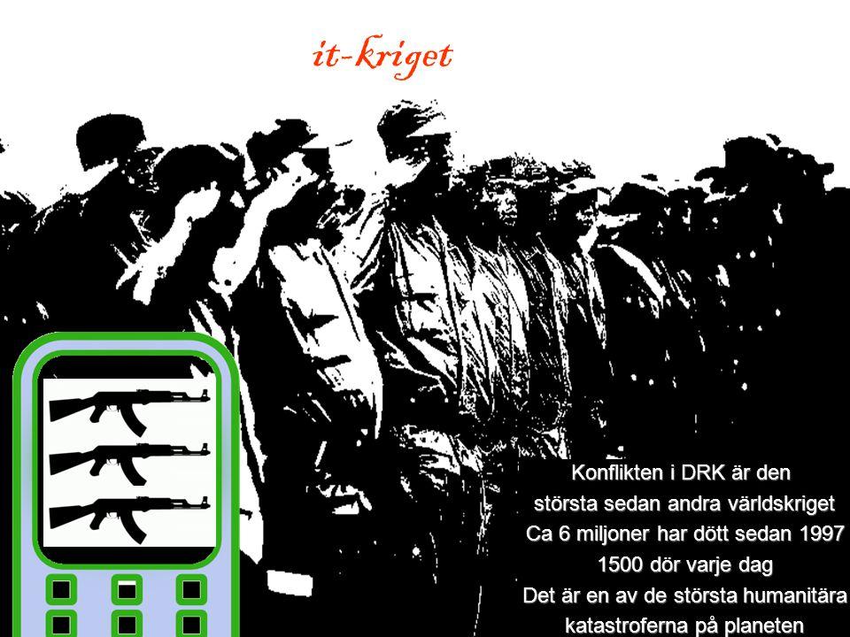 it-kriget Konflikten i DRK är den största sedan andra världskriget Ca 6 miljoner har dött sedan 1997 1500 dör varje dag Det är en av de största humanitära katastroferna på planeten