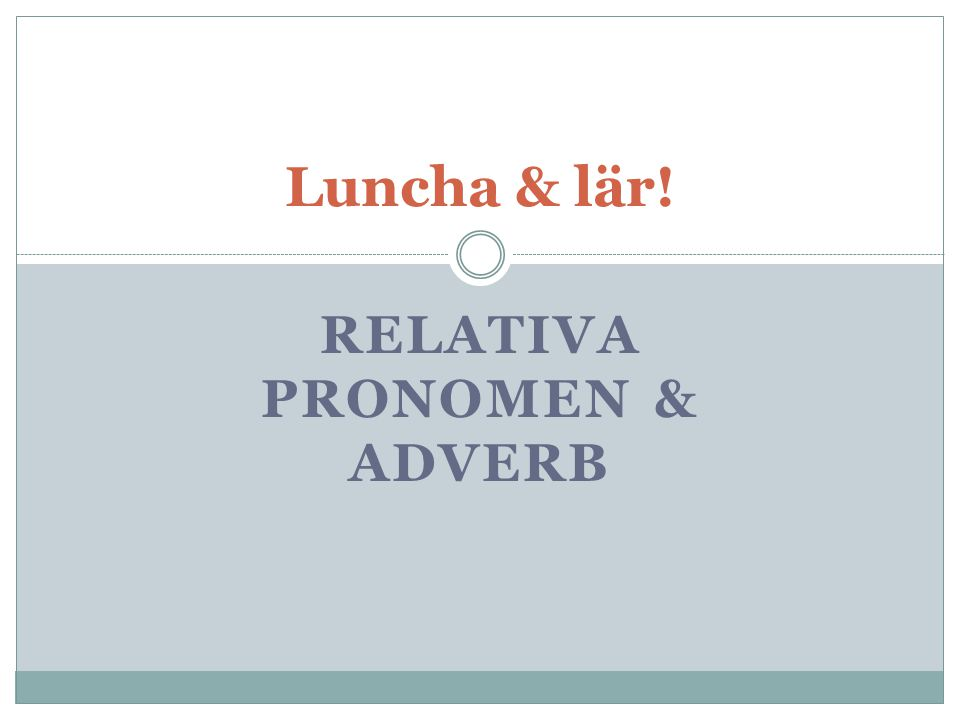 Luncha & lär! RELATIVA PRONOMEN & ADVERB