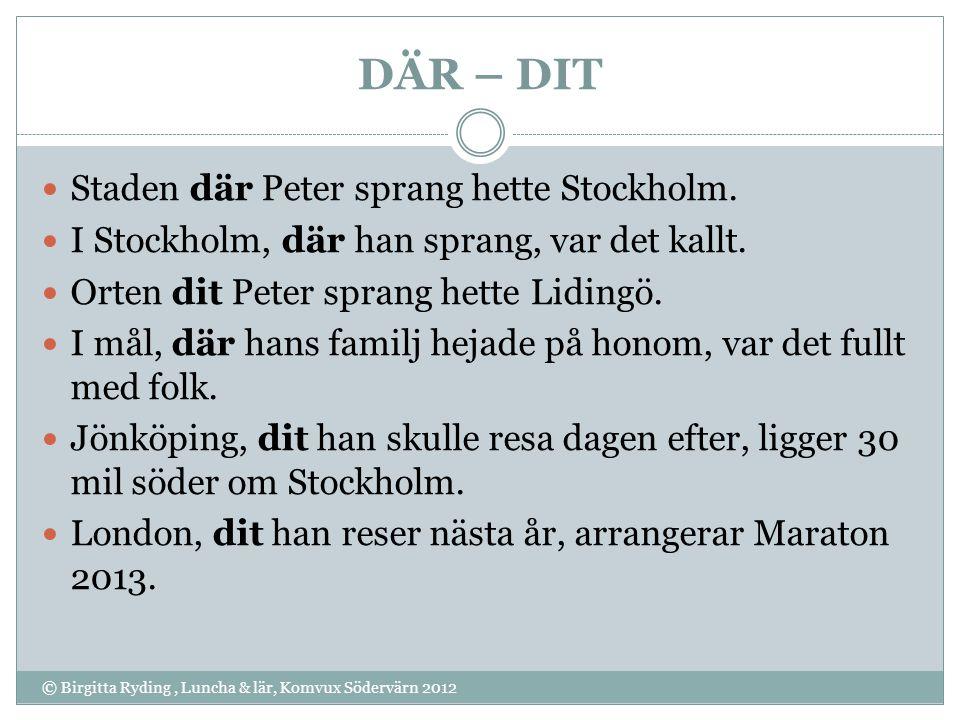DÄR – DIT © Birgitta Ryding, Luncha & lär, Komvux Södervärn 2012 Staden där Peter sprang hette Stockholm. I Stockholm, där han sprang, var det kallt.