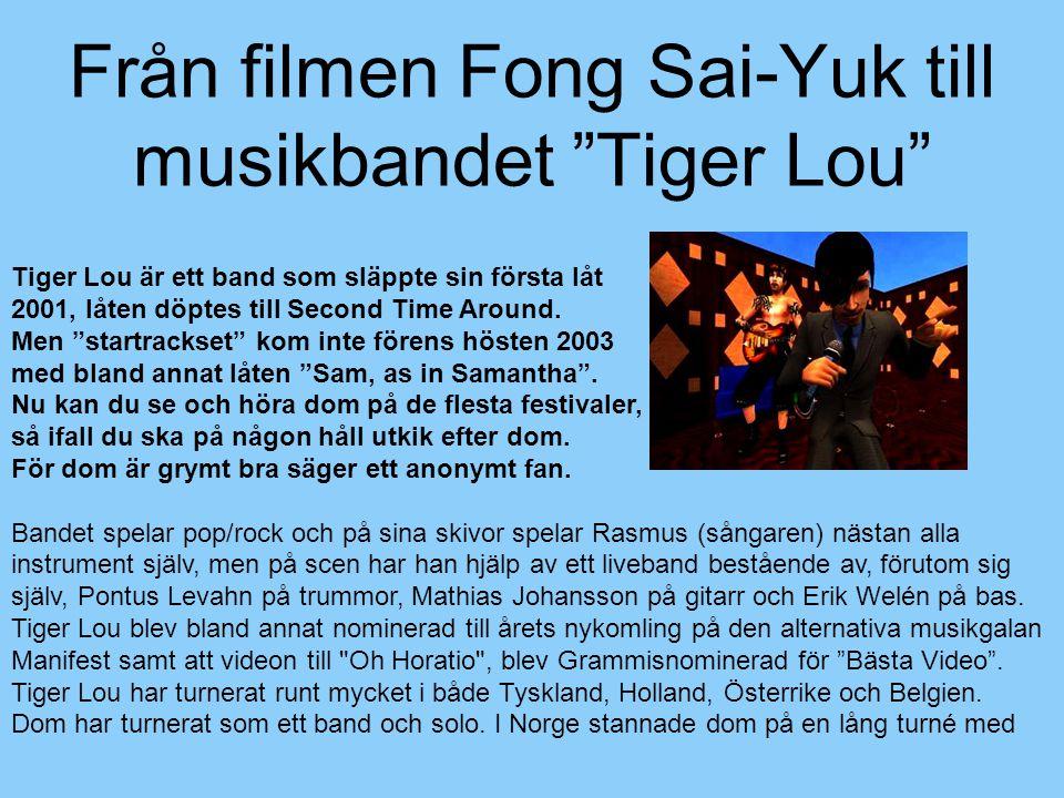 """Från filmen Fong Sai-Yuk till musikbandet """"Tiger Lou"""" Tiger Lou är ett band som släppte sin första låt 2001, låten döptes till Second Time Around. Men"""