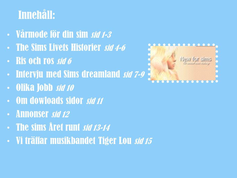 Innehåll: Vårmode för din sim sid 1-3 The Sims Livets Historier sid 4-6 Ris och ros sid 6 Intervju med Sims dreamland sid 7-9 Olika Jobb sid 10 Om dow
