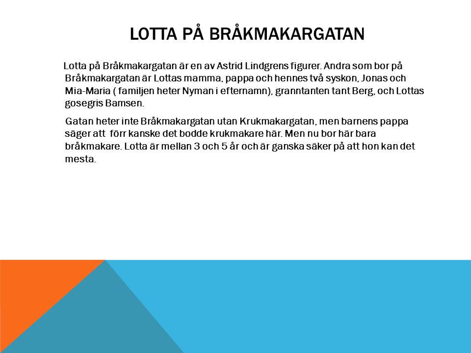 LOTTA PÅ BRÅKMAKARGATAN Lotta på Bråkmakargatan är en av Astrid Lindgrens figurer. Andra som bor på Bråkmakargatan är Lottas mamma, pappa och hennes t