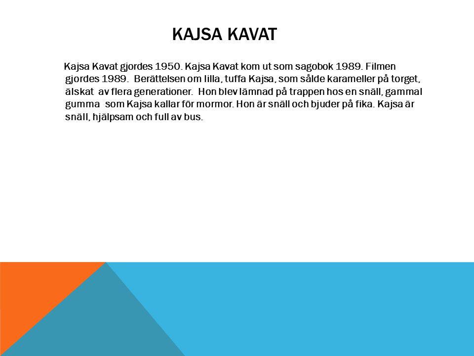 KAJSA KAVAT Kajsa Kavat gjordes 1950. Kajsa Kavat kom ut som sagobok 1989. Filmen gjordes 1989. Berättelsen om lilla, tuffa Kajsa, som sålde karamelle