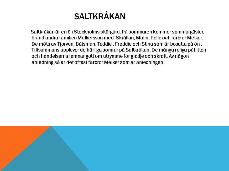 SALTKRÅKAN Saltkråkan är en ö i Stockholms skärgård. På sommaren kommer sommargäster, bland andra familjen Melkersson med Skrållan, Malin, Pelle och f