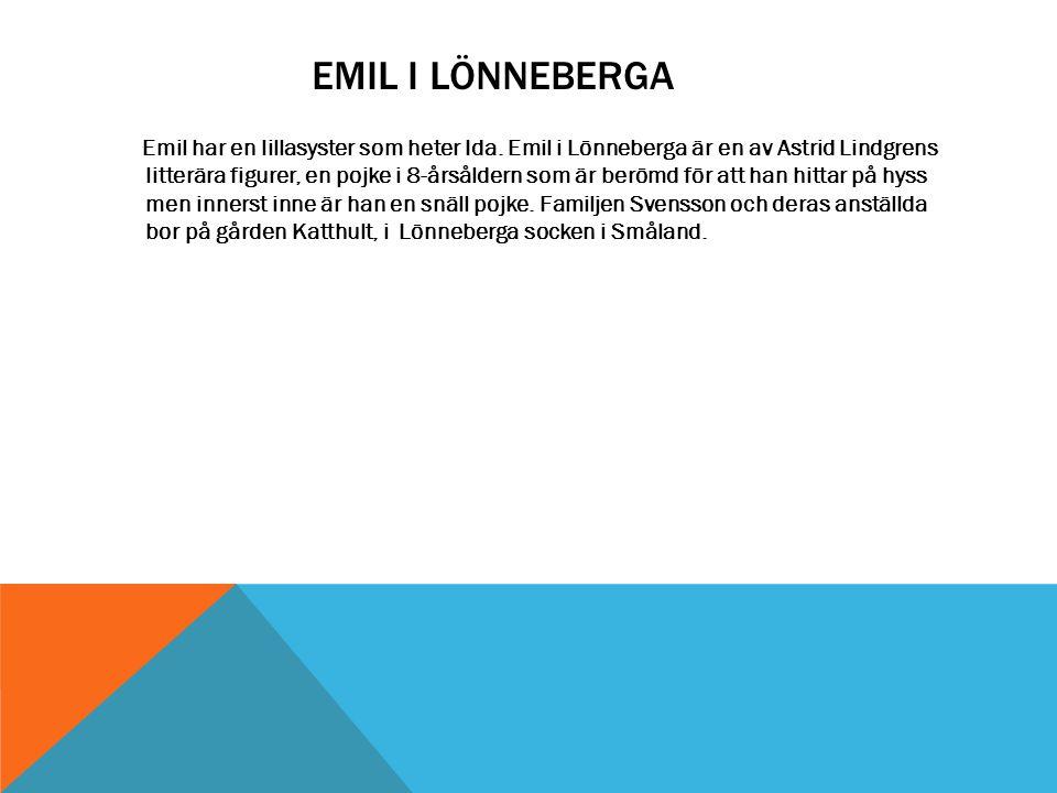 EMIL I LÖNNEBERGA Emil har en lillasyster som heter Ida. Emil i Lönneberga är en av Astrid Lindgrens litterära figurer, en pojke i 8-årsåldern som är