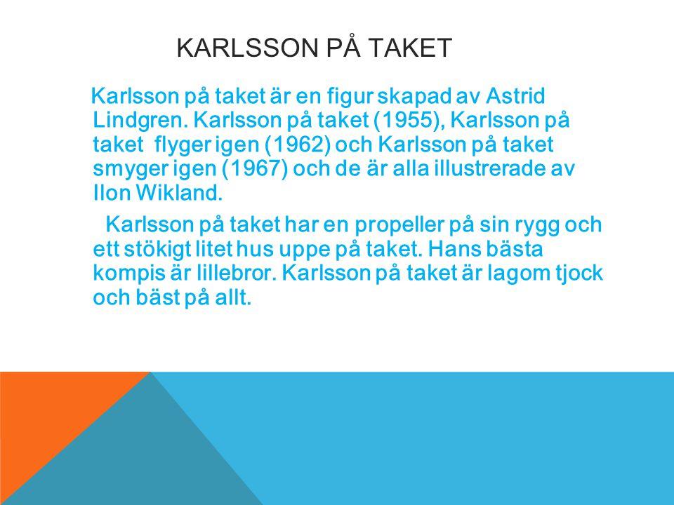 KARLSSON PÅ TAKET Karlsson på taket är en figur skapad av Astrid Lindgren. Karlsson på taket (1955), Karlsson på taket flyger igen (1962) och Karlsson