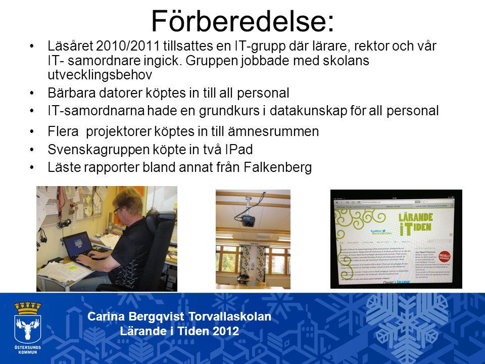 Carina Bergqvist Torvallaskolan Lärande i Tiden 2012 Förberedelse: Läsåret 2010/2011 tillsattes en IT-grupp där lärare, rektor och vår IT- samordnare