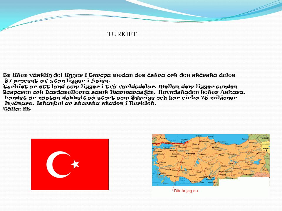 En liten västlig del ligger i Europa medan den östra och den största delen 97 procent av ytan ligger i Asien. Turkiet är ett land som ligger i två vär
