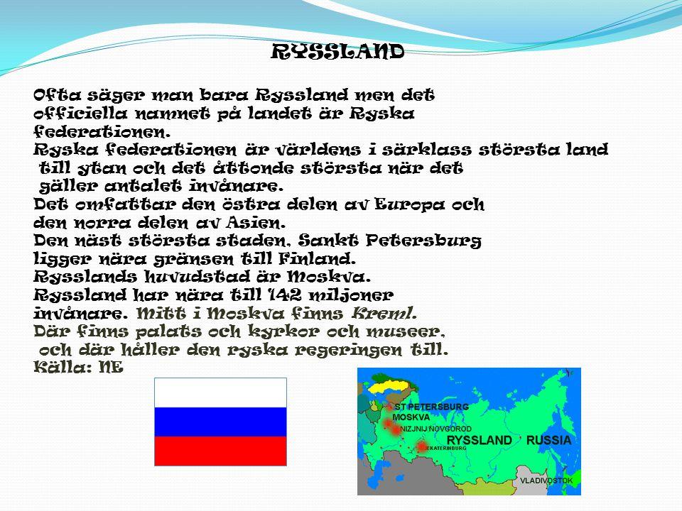 RYSSLAND Ofta säger man bara Ryssland men det officiella namnet på landet är Ryska federationen. Ryska federationen är världens i särklass största lan