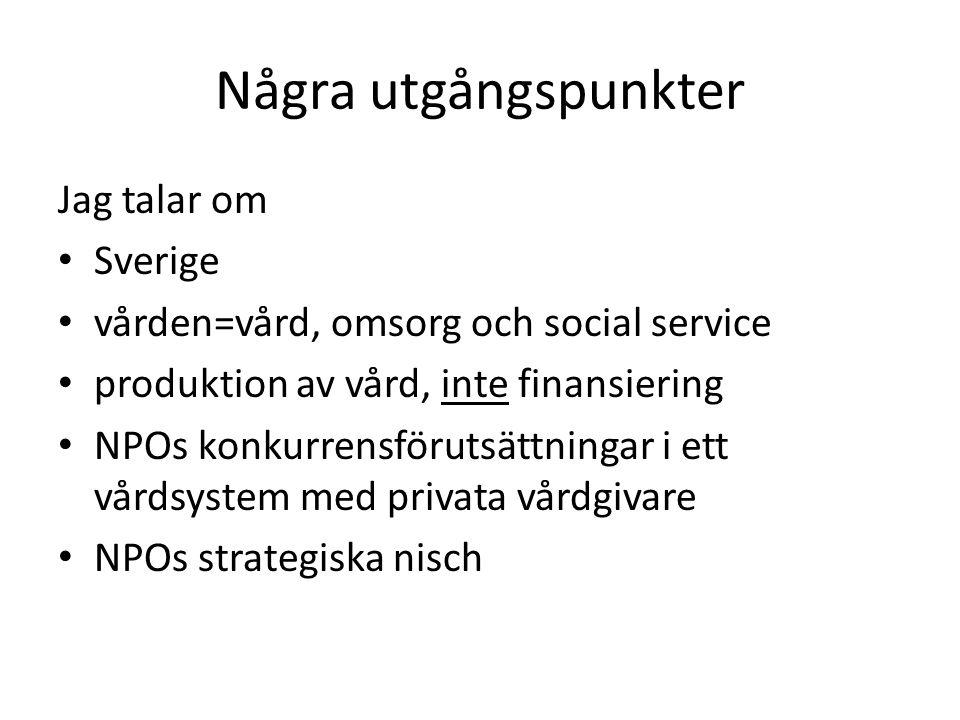 Några utgångspunkter Jag talar om Sverige vården=vård, omsorg och social service produktion av vård, inte finansiering NPOs konkurrensförutsättningar i ett vårdsystem med privata vårdgivare NPOs strategiska nisch