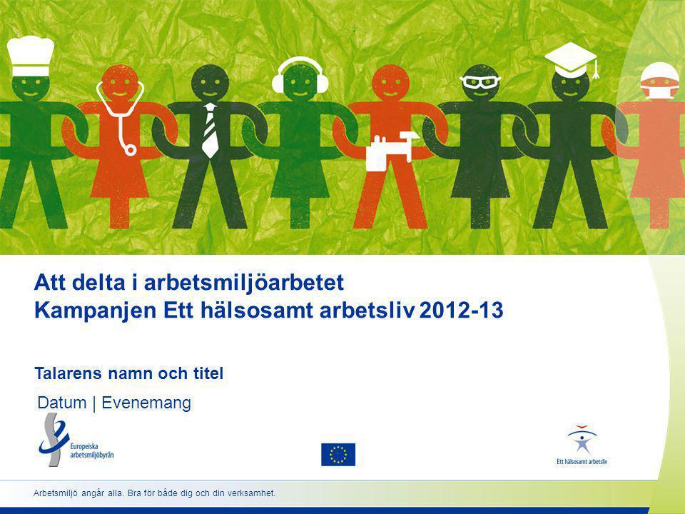 Att delta i arbetsmiljöarbetet Kampanjen Ett hälsosamt arbetsliv 2012-13 Talarens namn och titel Datum | Evenemang Arbetsmiljö angår alla.