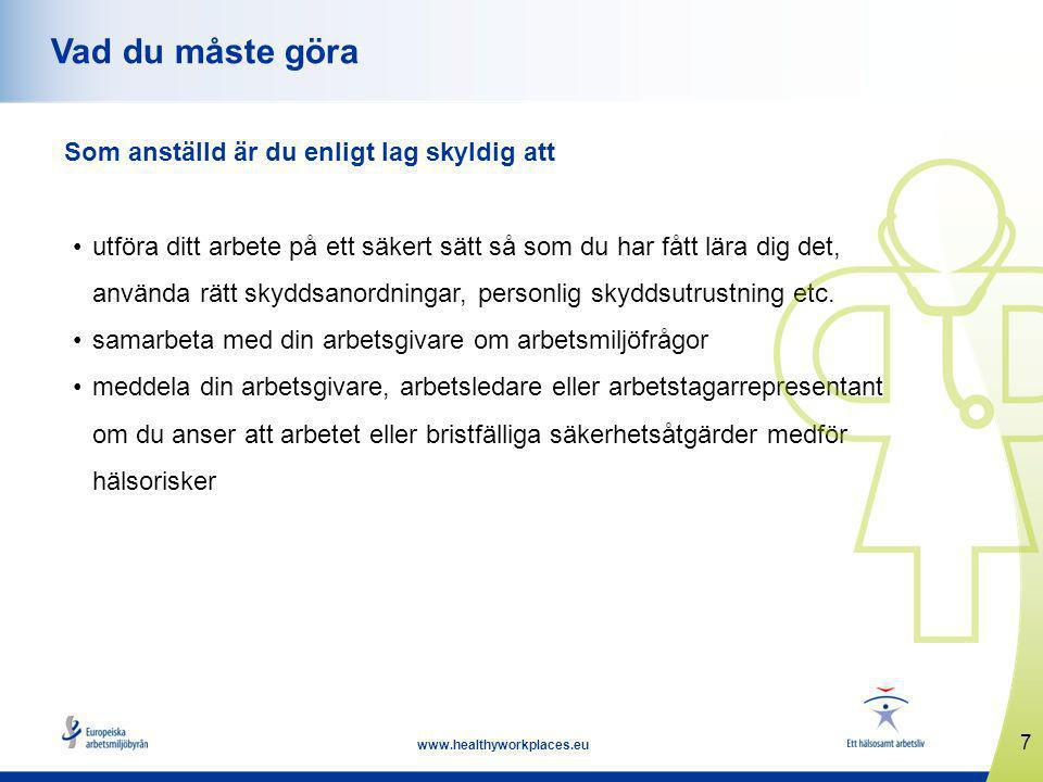 7 www.healthyworkplaces.eu Vad du måste göra Som anställd är du enligt lag skyldig att utföra ditt arbete på ett säkert sätt så som du har fått lära dig det, använda rätt skyddsanordningar, personlig skyddsutrustning etc.