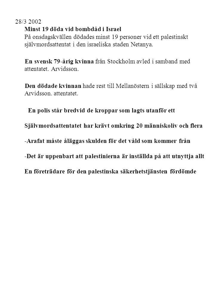 28/3 2002 Minst 19 döda vid bombdåd i Israel En svensk 79-årig kvinna från Stockholm avled i samband med Den dödade kvinnan hade rest till Mellanöstern i sällskap med två En polis står bredvid de kroppar som lagts utanför ett -Arafat måste åläggas skulden för det våld som kommer från -Det är uppenbart att palestinierna är inställda på att utnyttja allt En företrädare för den palestinska säkerhetstjänsten fördömde