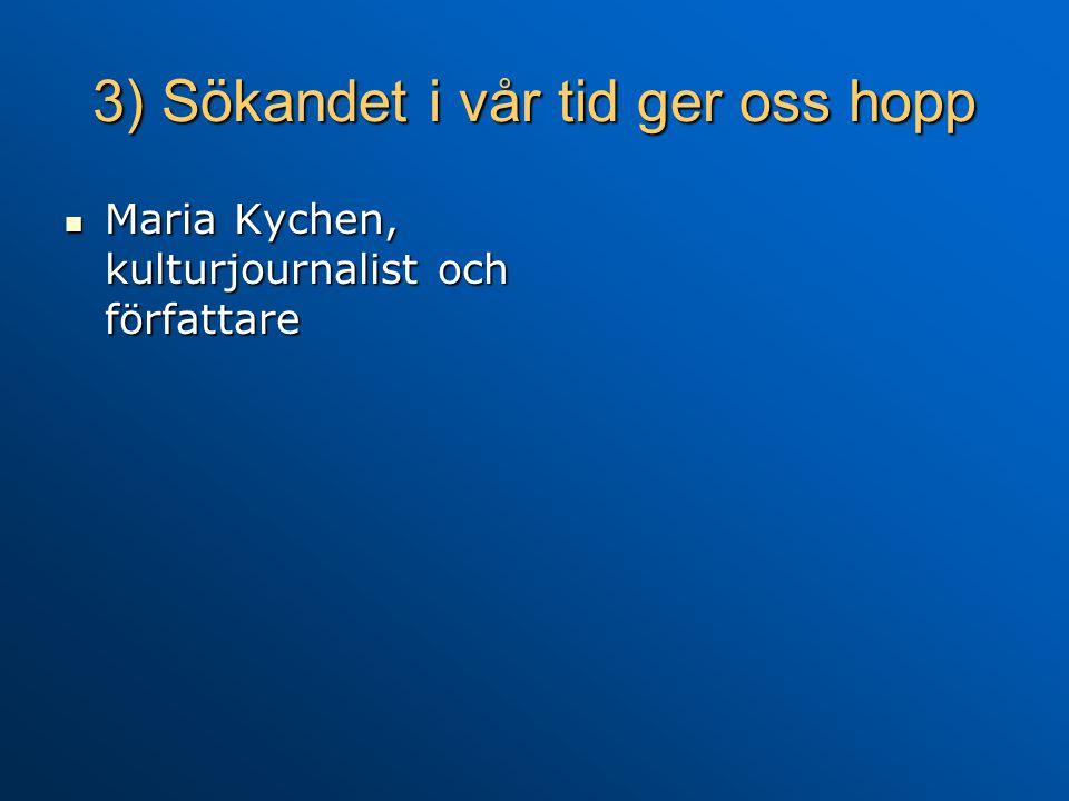 3) Sökandet i vår tid ger oss hopp Maria Kychen, kulturjournalist och författare Maria Kychen, kulturjournalist och författare
