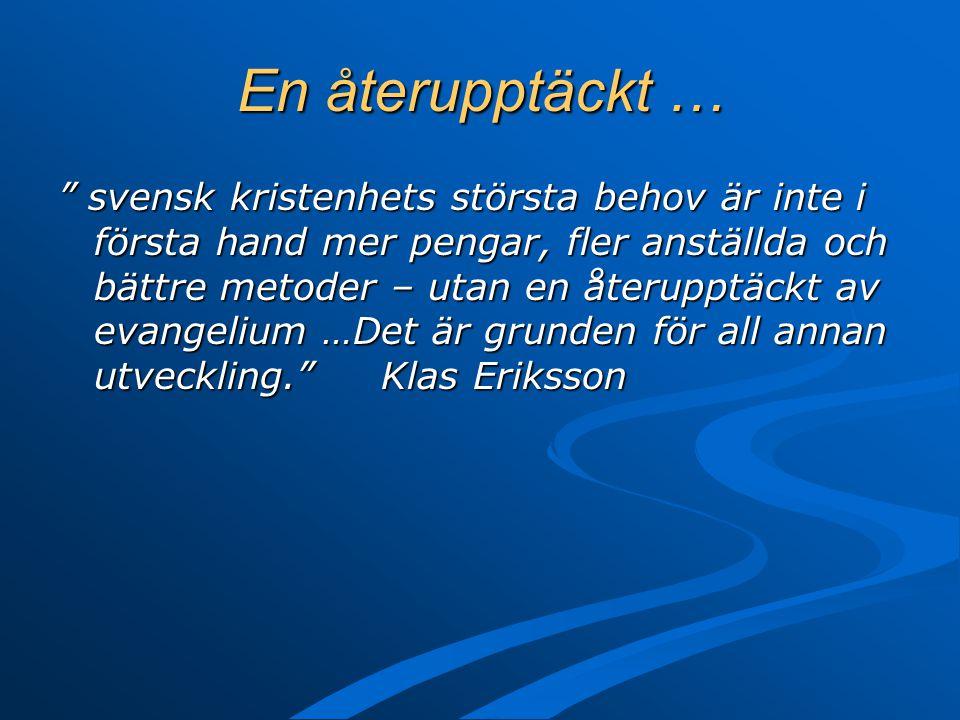En återupptäckt … svensk kristenhets största behov är inte i första hand mer pengar, fler anställda och bättre metoder – utan en återupptäckt av evangelium …Det är grunden för all annan utveckling. Klas Eriksson