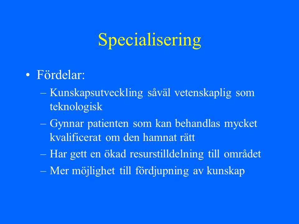 Specialisering Fördelar: –Kunskapsutveckling såväl vetenskaplig som teknologisk –Gynnar patienten som kan behandlas mycket kvalificerat om den hamnat