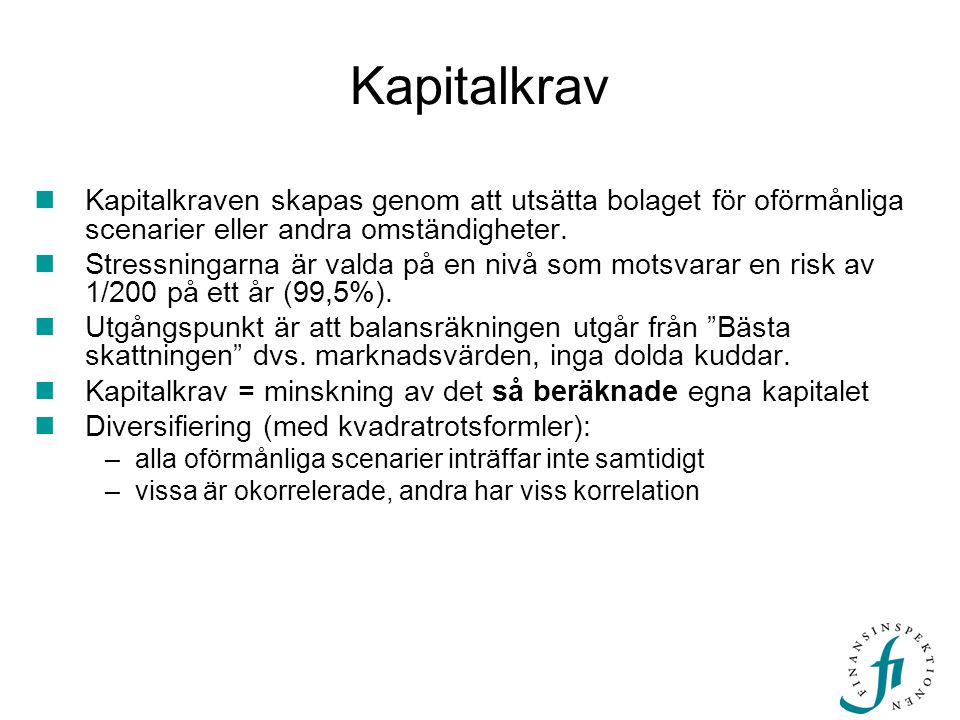 Kapitalkrav Två olika metoder: Scenariomodell: Kapitalkrav = Minskning av Eget Kapital om visst oförmånligt scenario inträffar (t.ex.