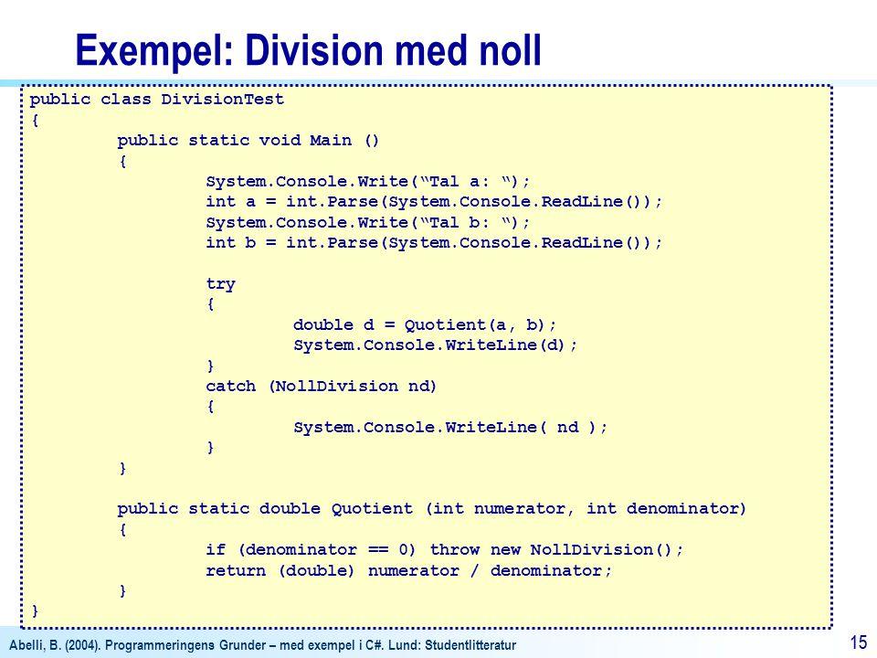 Abelli, B. (2004). Programmeringens Grunder – med exempel i C#. Lund: Studentlitteratur 15 Exempel: Division med noll public class DivisionTest { publ