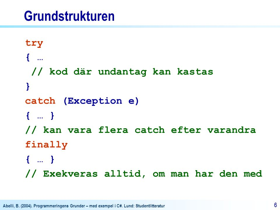 Abelli, B. (2004). Programmeringens Grunder – med exempel i C#. Lund: Studentlitteratur 66 Grundstrukturen try { … // kod där undantag kan kastas } ca