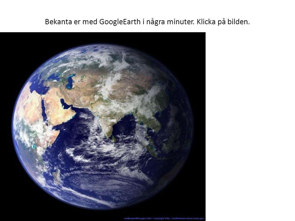Bekanta er med GoogleEarth i några minuter. Klicka på bilden.