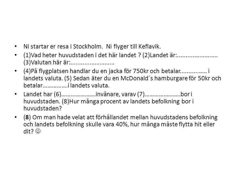 Ni startar er resa i Stockholm. Ni flyger till Keflavik. (1)Vad heter huvudstaden i det här landet ? (2)Landet är:........................ (3)Valutan